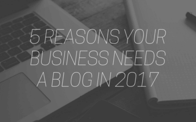 5 Reasons Your Business NEEDS a Blog in 2017